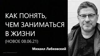 Как понять, чем заниматься в жизни (НОВОЕ 8 06 21) Михаил Лабковский