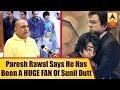 Sanju: Paresh Rawal Says He Has Been A HUGE FAN Of Sunil Dutt | ABP News