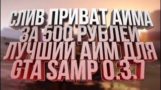 СЛИВ ПРИВАТНОГО АИМА ЗА 500 РУБЛЕЙ! / ЛУЧШИЙ АИМ ДЛЯ GTA SAMP 0.3.7