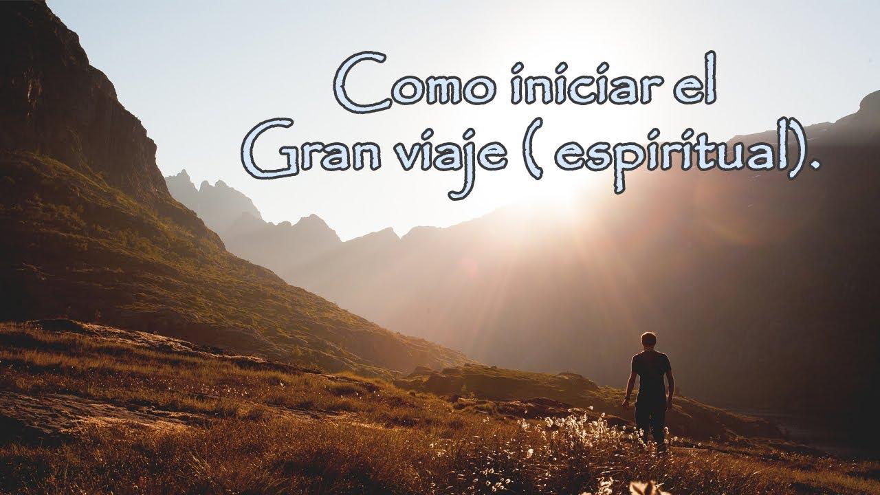 Como iniciar el Gran viaje ( espiritual) sin desistir en el intento.
