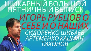 🏓Шикарный💎Большой⚡Пятничный Выпуск!🔥ИГОРЬ РУБЦОВ о СЕБЕ и о наших➡️Шибаев🏓Сидоренко🏓Кацман🏓Артеменко