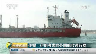 [中国财经报道]伊媒:伊朗考虑向外国船收通行费| CCTV财经