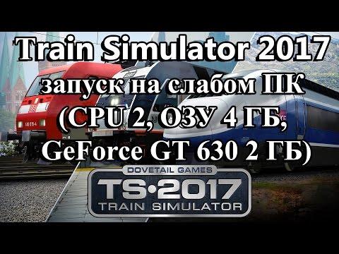 Train Simulator 2017 запуск на слабом ПК (CPU 2, ОЗУ 4 ГБ, GeForce GT 630 2 ГБ)