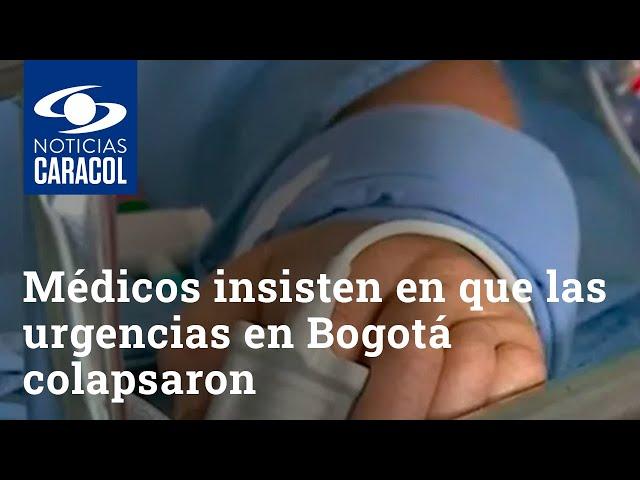 Médicos insisten en que las urgencias en Bogotá colapsaron y piden reconocerlo