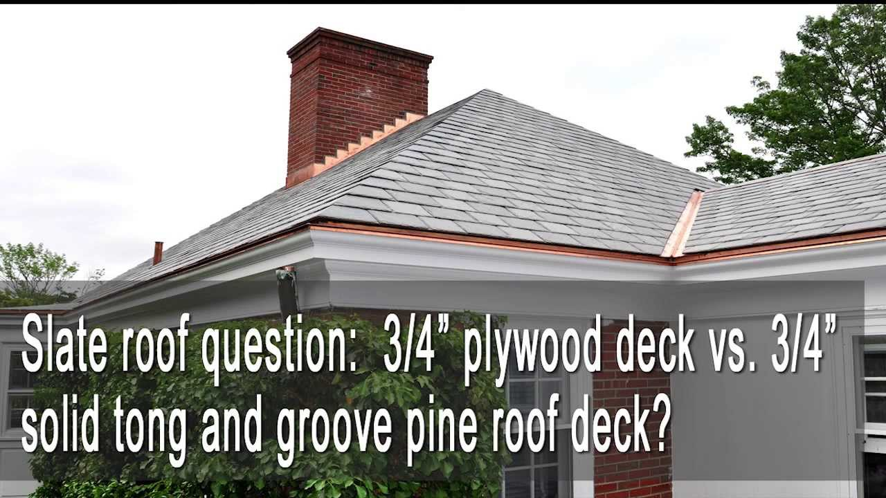 Slate Roof 3 4 Quot Plywood Deck Vs 3 4 Quot Solid Tongue And
