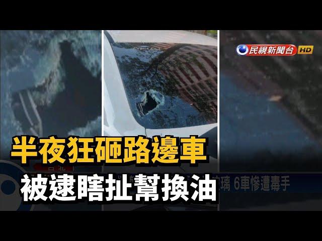 半夜狂砸路邊車 被逮瞎扯幫換油-民視台語新聞