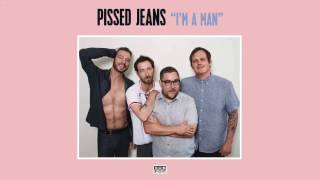 Pissed Jeans - I'm A Man