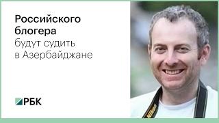 Российского блогера будут судить в Азербайджане