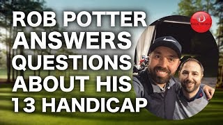 ROB POTTER ANSWERS QUESTIONS ABOUT HIS 13 HANDICAP & MUCH  MORE