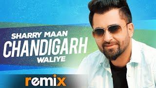 Chandigarh Waliye (Remix Video) | Sharry Maan | Aate Di Chiri | Latest Punjabi Songs 2019