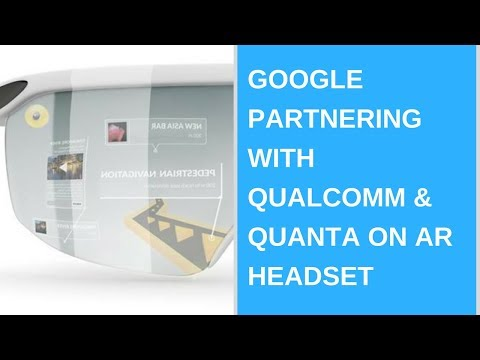 Daily Tech News - Google Partnering with Qualcomm & Quanta on AR Headset
