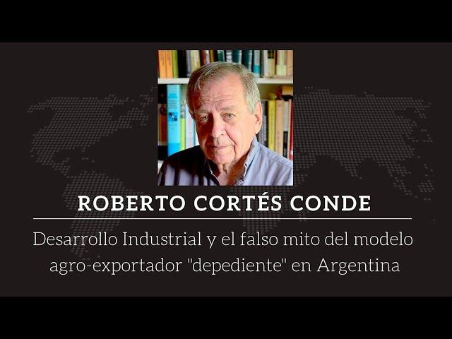 Roberto Cortés Conde - Desarrollo industrial y el falso mito del modelo agroexportador dependiente