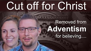 Cut off for Christ: Removed from the SDA Church for believing......