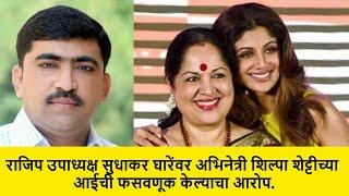 राजिप उपाध्यक्ष सुधाकर घारेंवर अभिनेत्री शिल्पा शेट्टीच्या आईची फसवणूक केल्याचा आरोप. Sudhakar Ghare