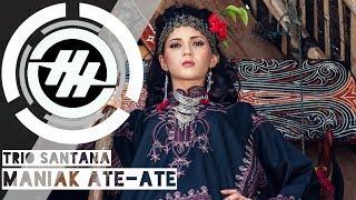 Trio Santana - Maniak Ate-ate