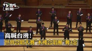 【TVBS】高喊台灣!世界合唱大賽 木樓合唱團奪3金