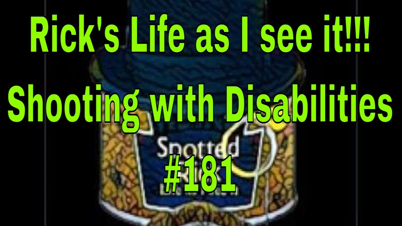Rick's Life as I see it!!! Shooting with Disabilities #181