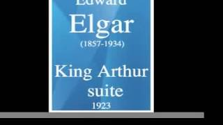 "Edward Elgar (1857-1934) : ""King Arthur Suite"" incidental music (1923)"