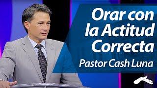 Pastor Cash Luna - Como Orar con la Actitud Correcta thumbnail