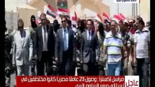 بالفيديو.. وصول المصريين المختطفين في ليبيا إلى معبر السلوم