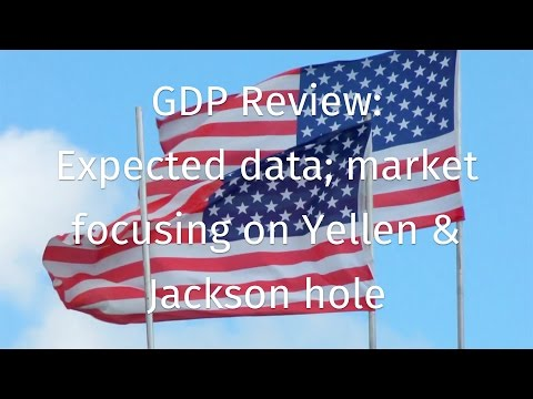 GDP Review: Expected data; market focusing on Yellen & Jackson hole