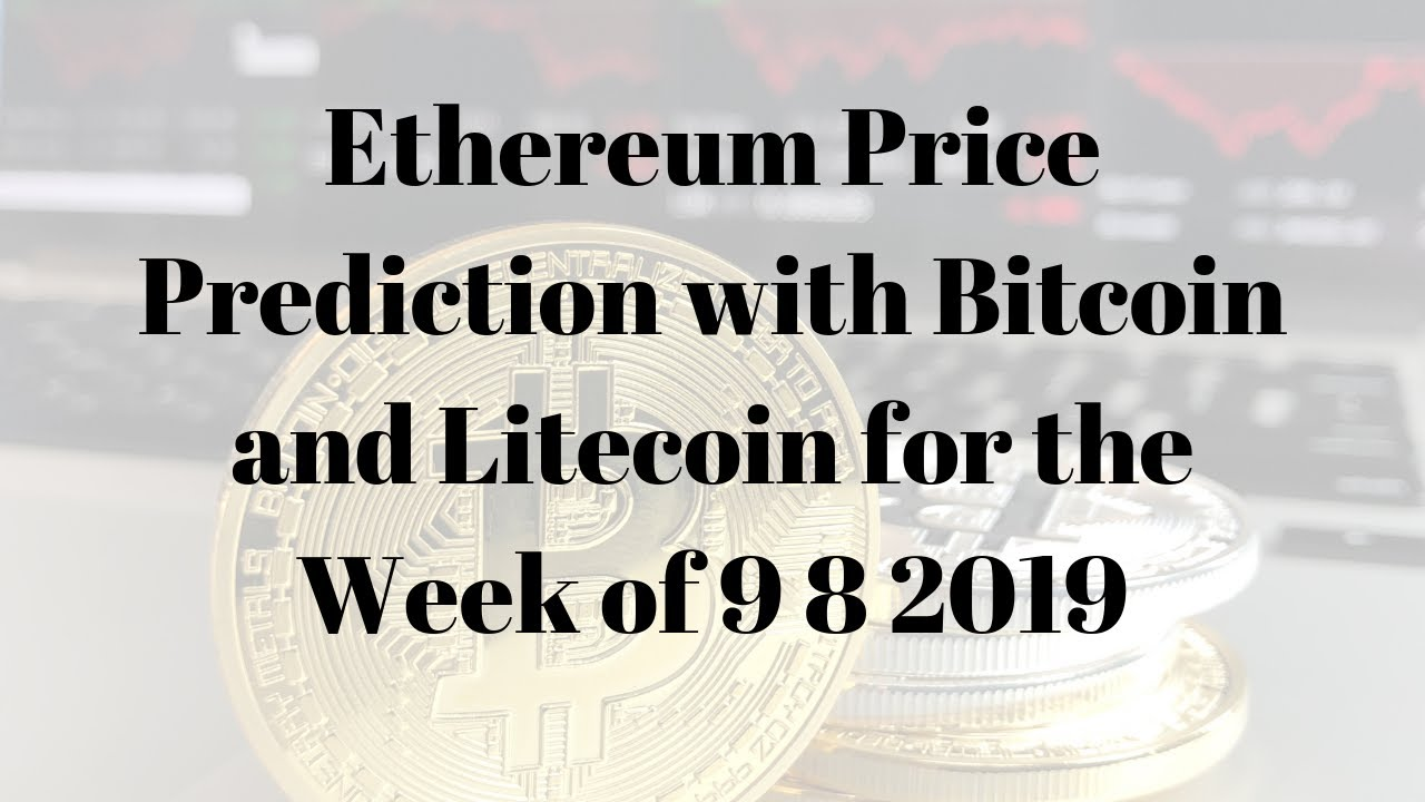 Ethereum Price Prediction with Bitcoin and Litecoin for the Week of 9 8 2019