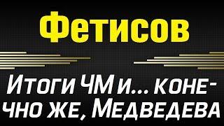 ФЕТИСОВ - Итоги ЧМ и... конечно же, МЕДВЕДЕВА (31/03/2019)