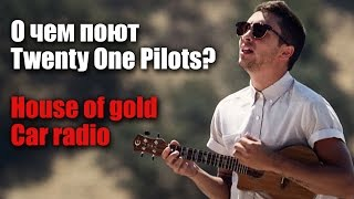 О чем поют Twenty One Pilots?//House of Gold, Car Radio