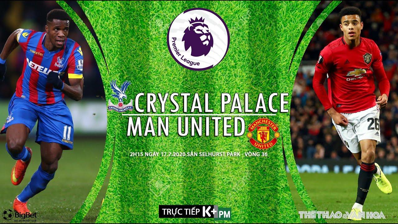 SOI KÈO Crystal Palace – MU (2h15 ngày 17/7). Nhận định Vòng 36  ngoại hạng Anh. Trực tiếp K+PM