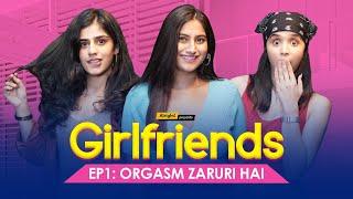 Orgasm Zaruri Hai | Ep 1/2 | Girlfriends | Ft. Twarita Nagar, Alisha Chopra & Santana | Alright!