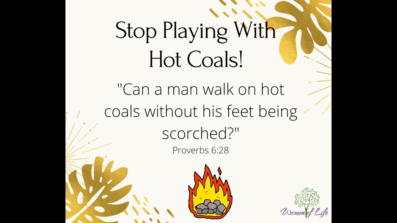 Stop Playing with Hot Coals!