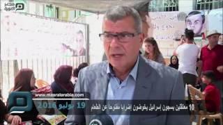 مصر العربية | 10 معتقلين بسجون إسرائيل يخوضون إضرابا مفتوحا عن الطعام