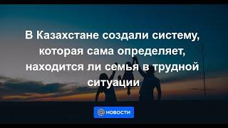 в Казахстане создали систему, которая сама определяет, находится ли семья в трудной ситуации