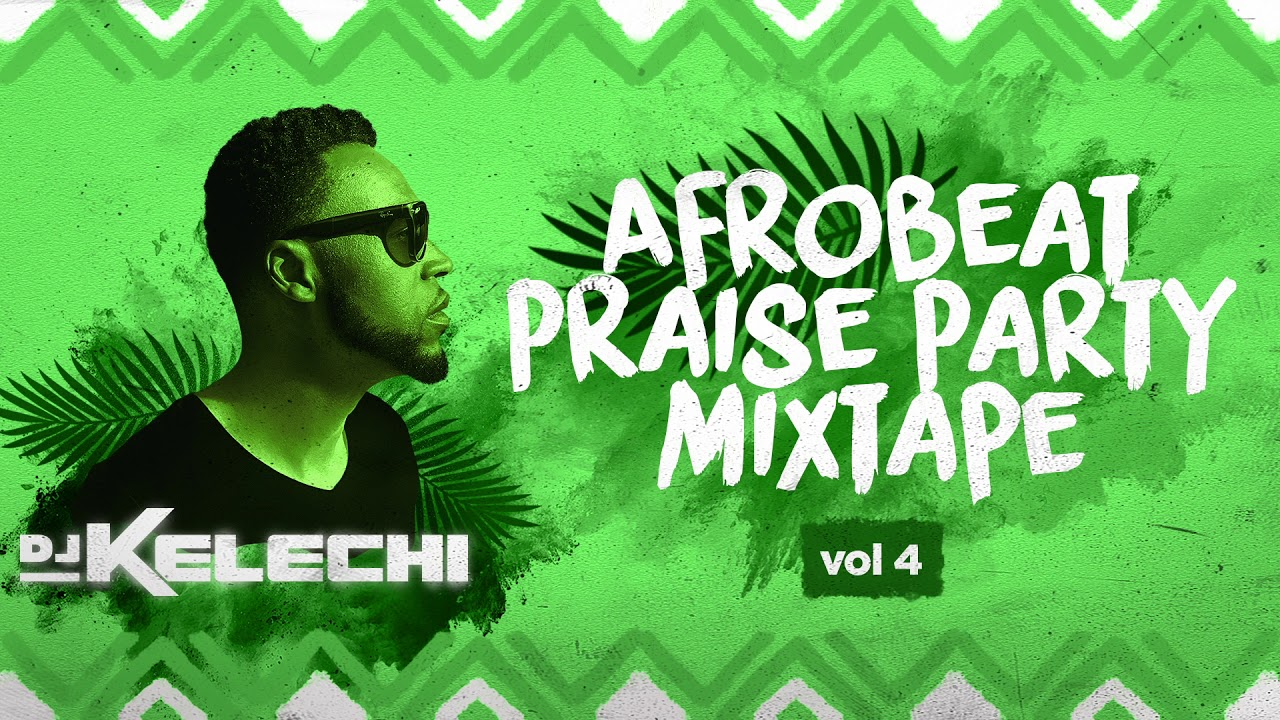 Afrobeat Praise Party Mixtape: Vol 4 (2019) - DJ Kelechi (African Gospel Mix)