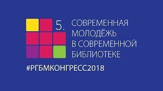 Пятый Международный конгресс «Современная молодёжь в современной библиотеке». День 1. Ч. 1