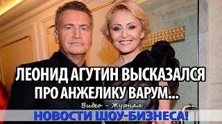 ЛЕОНИД АГУТИН ВЫСКАЗАЛСЯ ПРО АНЖЕЛИКУ ВАРУМ  «Моя жена   не дура!»