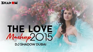 The Love Mashup 2015 - DJ Shadow Dubai | Full Video