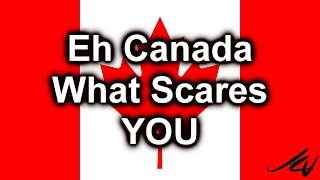 Eh Canada, What Scares You  - Be afraid is all around us