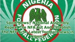 Sport News| National Assembly Repeal The NFA Act And Establish The NFF Act - Latest football news...