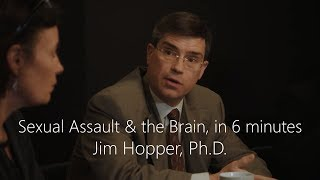 Sexual Assault & the Brain in Six Minutes - Jim Hopper, Ph.D.