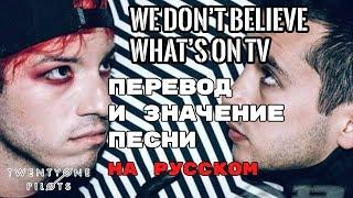 We Don T Believe What S On TV ПЕРЕВОД И ЗНАЧЕНИЕ ПЕСНИ TWENTY ONE PILOTS текст песни на русском