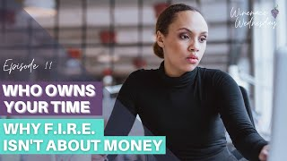 Who Owns Your Time - Why FIRE Isn't About the Money |Ep. 11| Winenance Wednesday