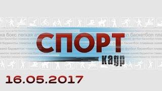 Спорт-Кадр. Эфир от 16.05.2017