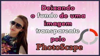 COMO DEIXAR FUNDO DE UMA FOTO TRANSPARENTE NO PHOTOSCAPE #1º Vídeo do Canal