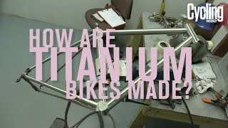 How are titanium bikes made? | Cycling Weekly