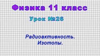Физика 11 класс (Урок№26 - Радиоактивность. Изотопы.)