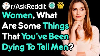 Women What Are You Dying To Tell Men R AskReddit