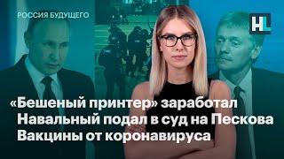 «Бешеный принтер» активизировался, Навальный подал в суд на Пескова, вакцины от коронавируса
