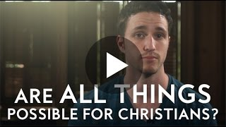 Are All Things Possible for Christians? Really?