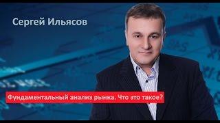 Сергей Ильясов. Фундаментальный анализ рынка. Что это такое?